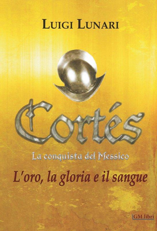Cortés. la conquista del Messico. L'oro, la gloria e il sangue