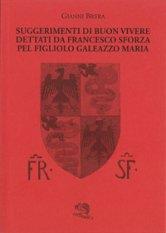 Suggerimenti di buon vivere dettati da Grancesco Sforza pel figliolo Galeazzo Maria
